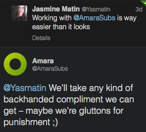 Screenshot of twitter conversation: Jasmine Matin @Yasmatin Working with @AmaraSubs is way easier than it looks DetailsOpen AmaraSubs's avatar Amara @AmaraSubs  @Yasmatin We'll take any kind of backhanded compliment we can get – maybe we're gluttons for punishment ;)